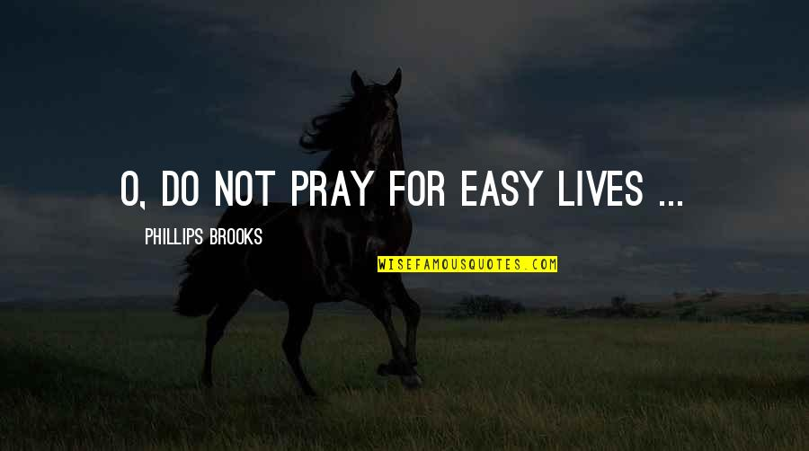 Stay Strong And Pray Quotes By Phillips Brooks: O, do not pray for easy lives ...