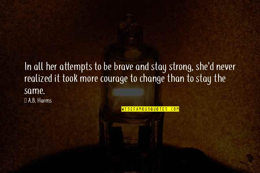 Stay Strong And Quotes By A.B. Harms: In all her attempts to be brave and