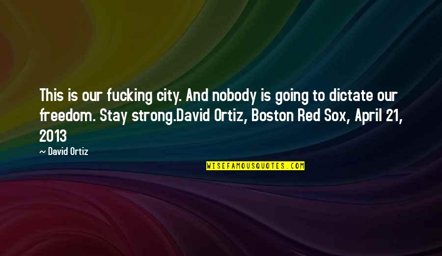 Stay Strong And Quotes By David Ortiz: This is our fucking city. And nobody is