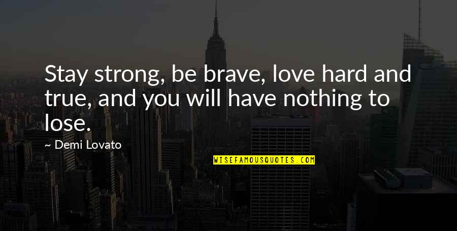 Stay Strong And Quotes By Demi Lovato: Stay strong, be brave, love hard and true,