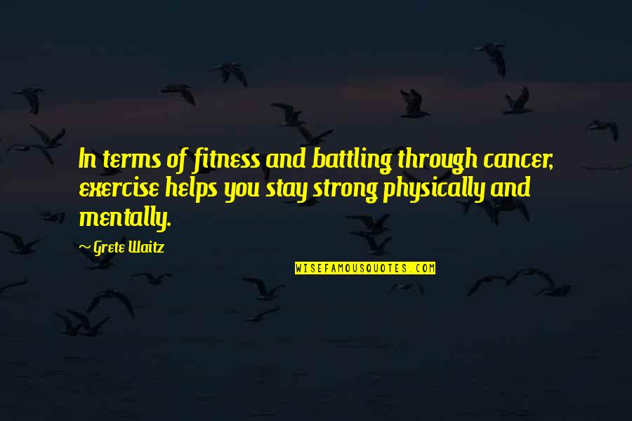 Stay Strong And Quotes By Grete Waitz: In terms of fitness and battling through cancer,