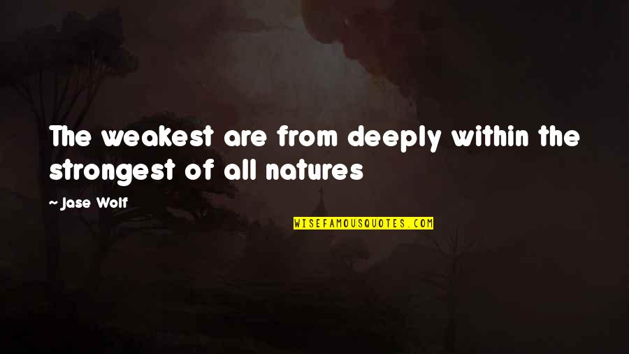 Stay Strong And Quotes By Jase Wolf: The weakest are from deeply within the strongest