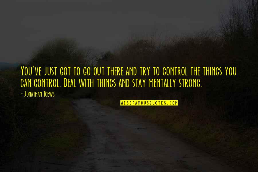 Stay Strong And Quotes By Jonathan Toews: You've just got to go out there and