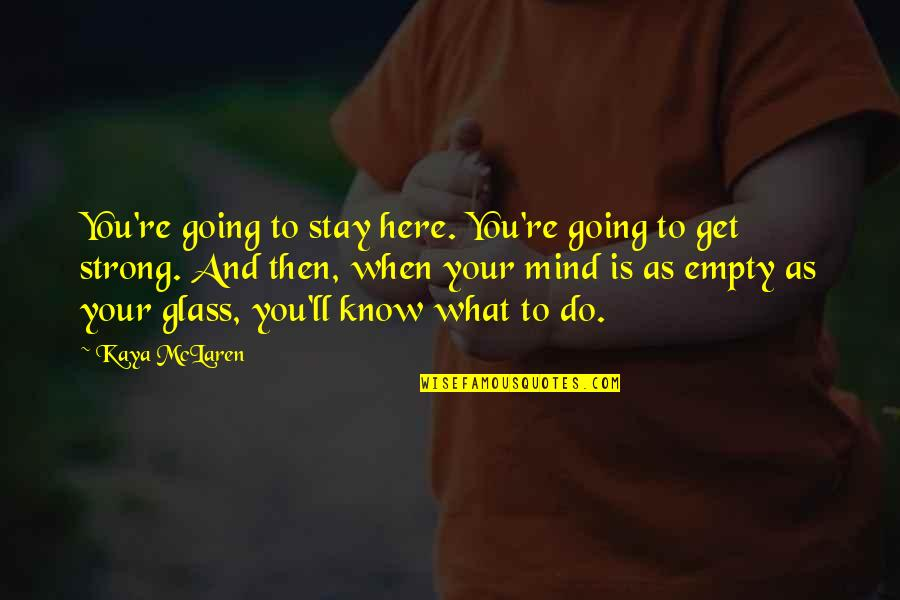 Stay Strong And Quotes By Kaya McLaren: You're going to stay here. You're going to