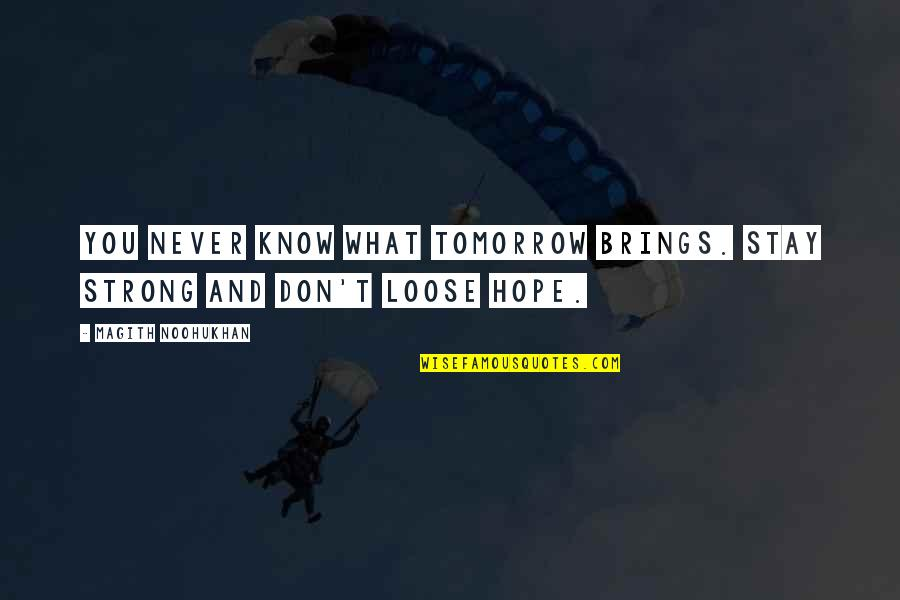 Stay Strong And Quotes By Magith Noohukhan: You never know what tomorrow brings. Stay strong