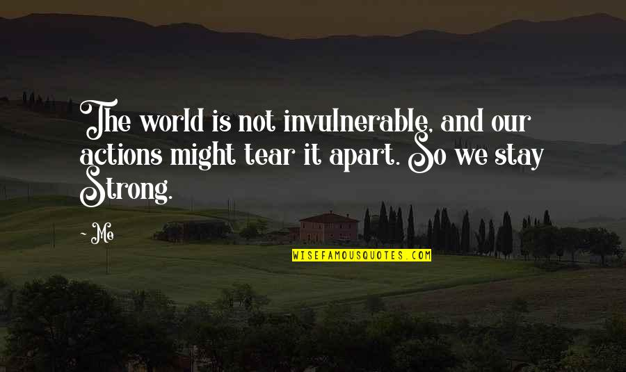 Stay Strong And Quotes By Me: The world is not invulnerable, and our actions