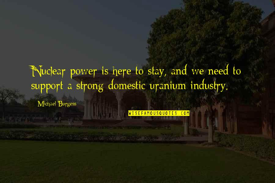 Stay Strong And Quotes By Michael Burgess: Nuclear power is here to stay, and we