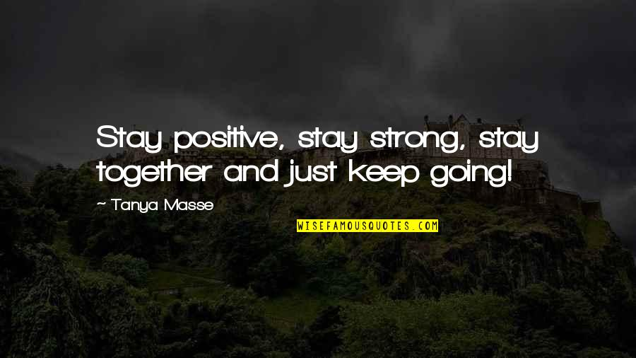Stay Strong And Quotes By Tanya Masse: Stay positive, stay strong, stay together and just