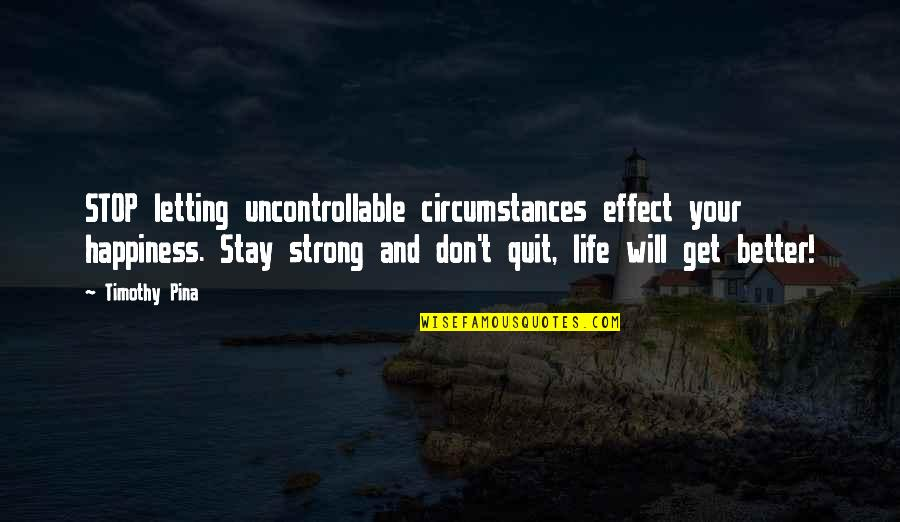Stay Strong And Quotes By Timothy Pina: STOP letting uncontrollable circumstances effect your happiness. Stay