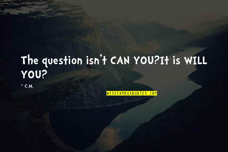 Stay Strong It Will Be Ok Quotes By C.M.: The question isn't CAN YOU?It is WILL YOU?