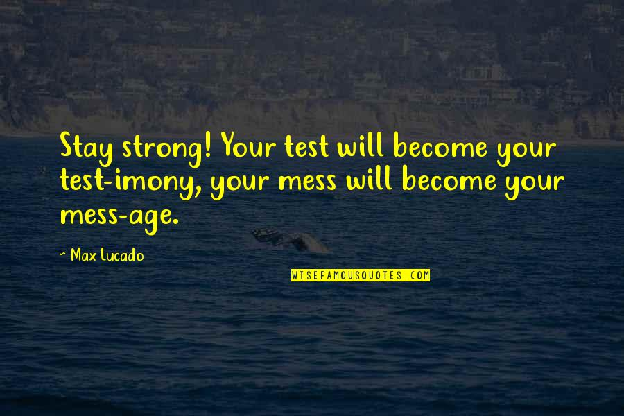 Stay Strong It Will Be Ok Quotes By Max Lucado: Stay strong! Your test will become your test-imony,
