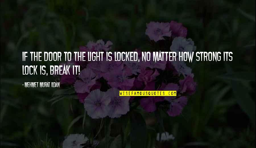 Stay Strong Uplifting Quotes By Mehmet Murat Ildan: If the door to the light is locked,