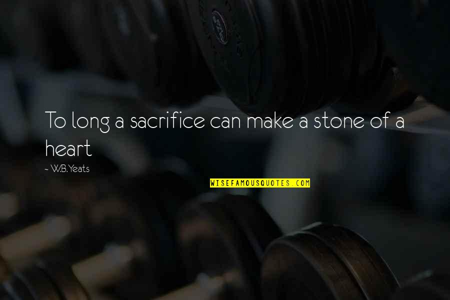 Stay Strong Uplifting Quotes By W.B.Yeats: To long a sacrifice can make a stone