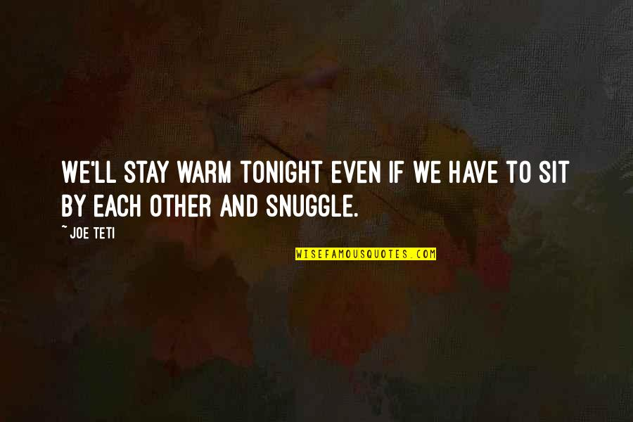 Stay Warm Quotes By Joe Teti: We'll stay warm tonight even if we have