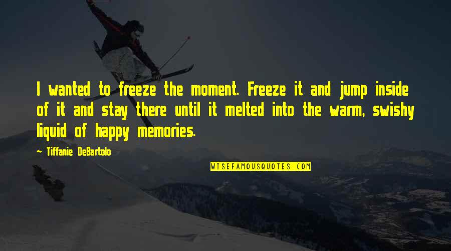 Stay Warm Quotes By Tiffanie DeBartolo: I wanted to freeze the moment. Freeze it