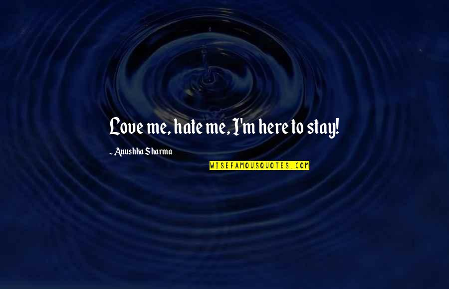 Stay With Me I Love You Quotes By Anushka Sharma: Love me, hate me, I'm here to stay!