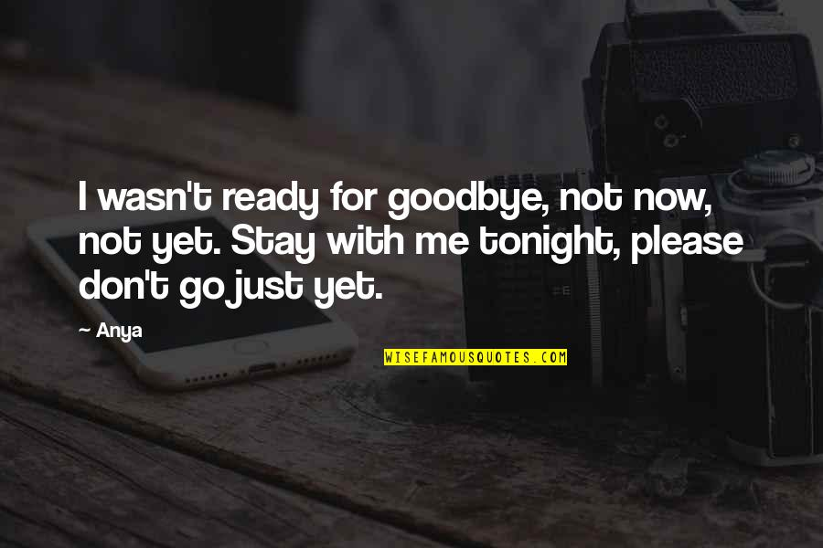 Stay With Me I Love You Quotes By Anya: I wasn't ready for goodbye, not now, not