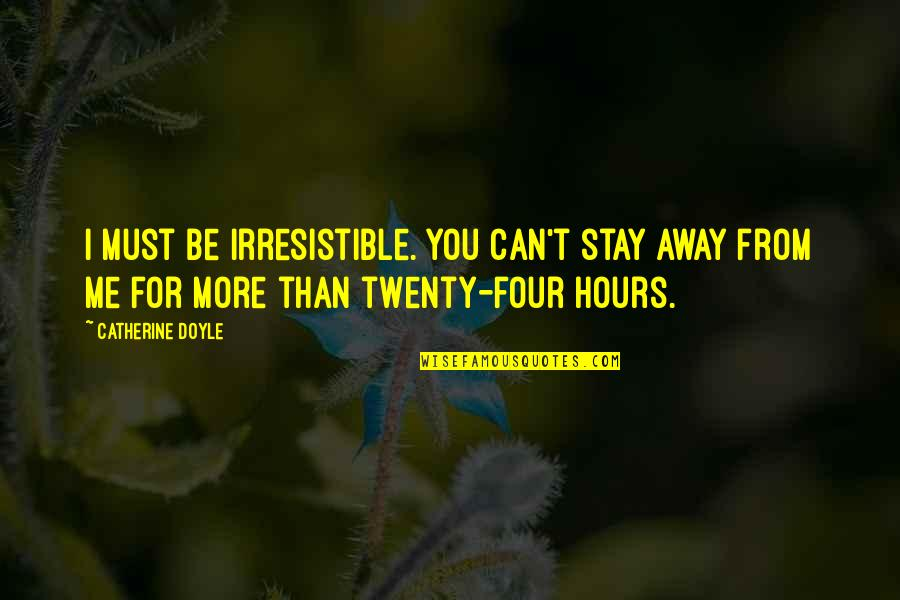 Stay With Me I Love You Quotes By Catherine Doyle: I must be irresistible. You can't stay away