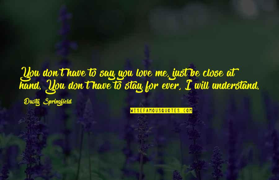 Stay With Me I Love You Quotes By Dusty Springfield: You don't have to say you love me,