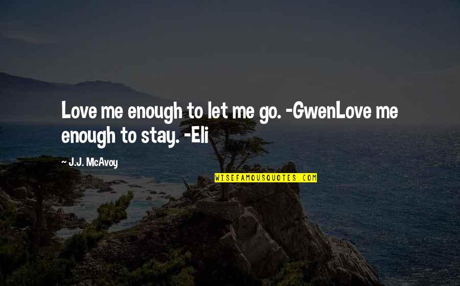 Stay With Me I Love You Quotes By J.J. McAvoy: Love me enough to let me go. -GwenLove