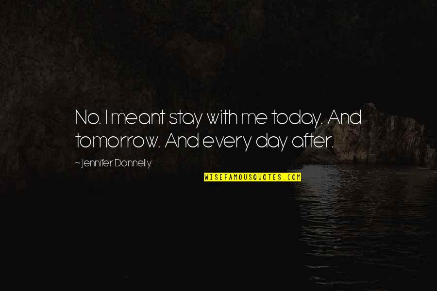 Stay With Me I Love You Quotes By Jennifer Donnelly: No. I meant stay with me today. And