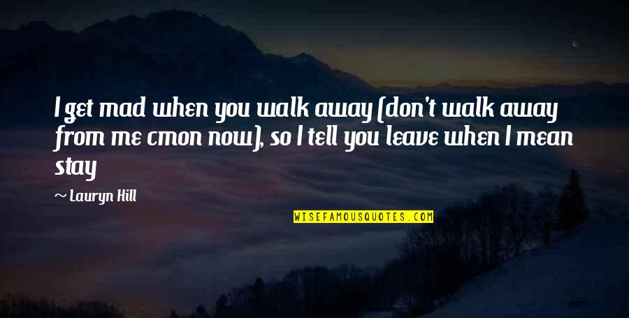 Stay With Me I Love You Quotes By Lauryn Hill: I get mad when you walk away (don't