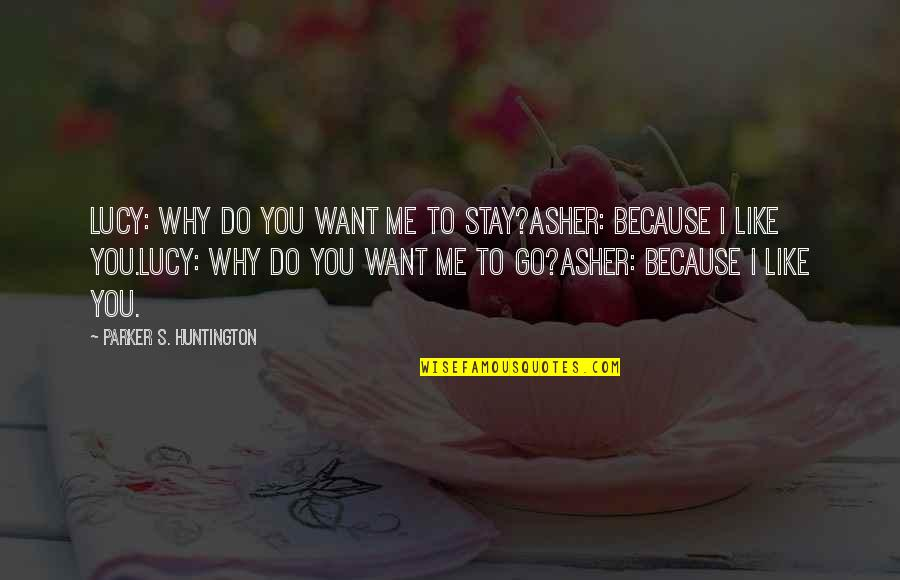 Stay With Me I Love You Quotes By Parker S. Huntington: Lucy: Why do you want me to stay?Asher: