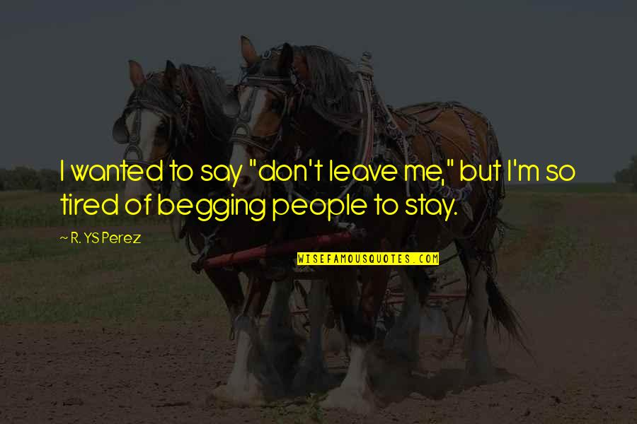 "Stay With Me I Love You Quotes By R. YS Perez: I wanted to say ""don't leave me,"" but"