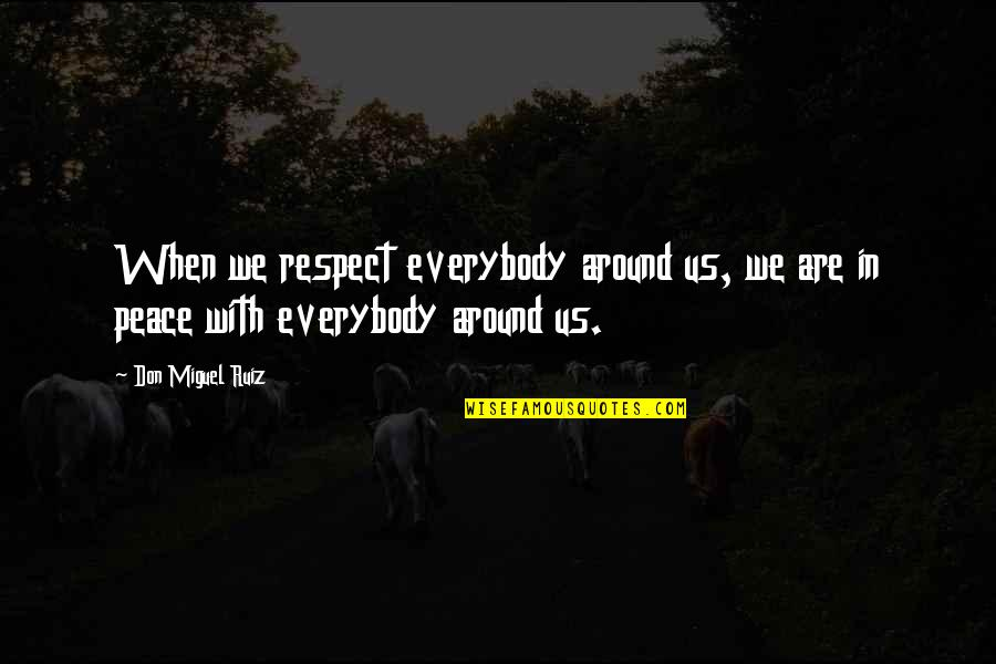 Staying Fierce Quotes By Don Miguel Ruiz: When we respect everybody around us, we are