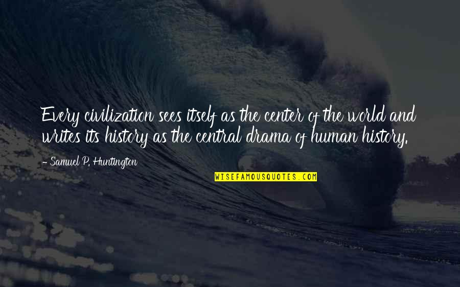 Staying Fierce Quotes By Samuel P. Huntington: Every civilization sees itself as the center of