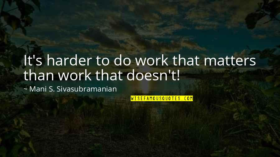 Staying Focused At Work Quotes By Mani S. Sivasubramanian: It's harder to do work that matters than