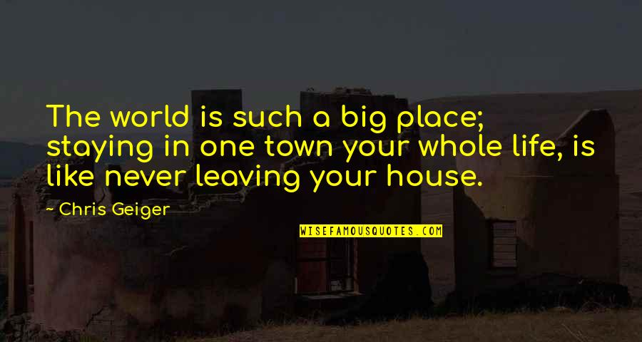 Staying In Quotes By Chris Geiger: The world is such a big place; staying