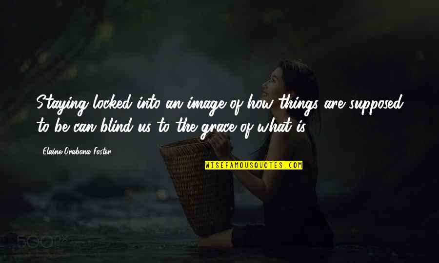 Staying In Quotes By Elaine Orabona Foster: Staying locked into an image of how things