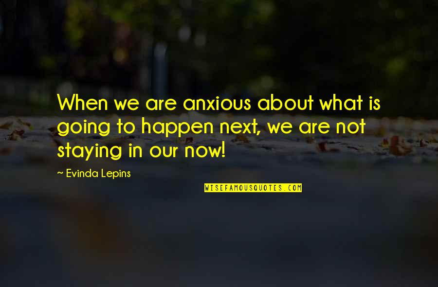 Staying In Quotes By Evinda Lepins: When we are anxious about what is going