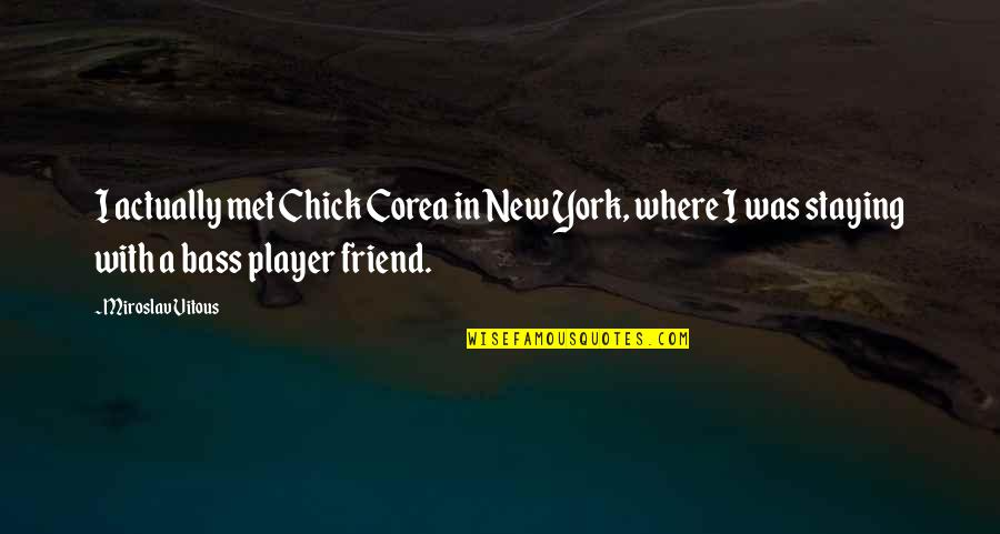 Staying In Quotes By Miroslav Vitous: I actually met Chick Corea in New York,