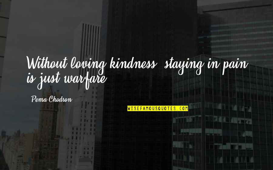 Staying In Quotes By Pema Chodron: Without loving-kindness, staying in pain is just warfare.