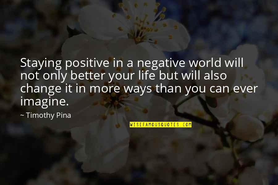 Staying In Quotes By Timothy Pina: Staying positive in a negative world will not