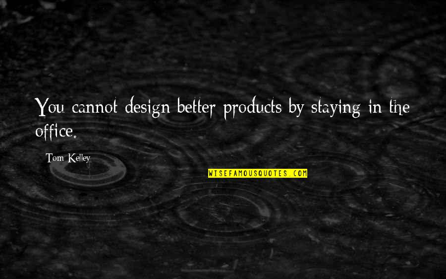 Staying In Quotes By Tom Kelley: You cannot design better products by staying in