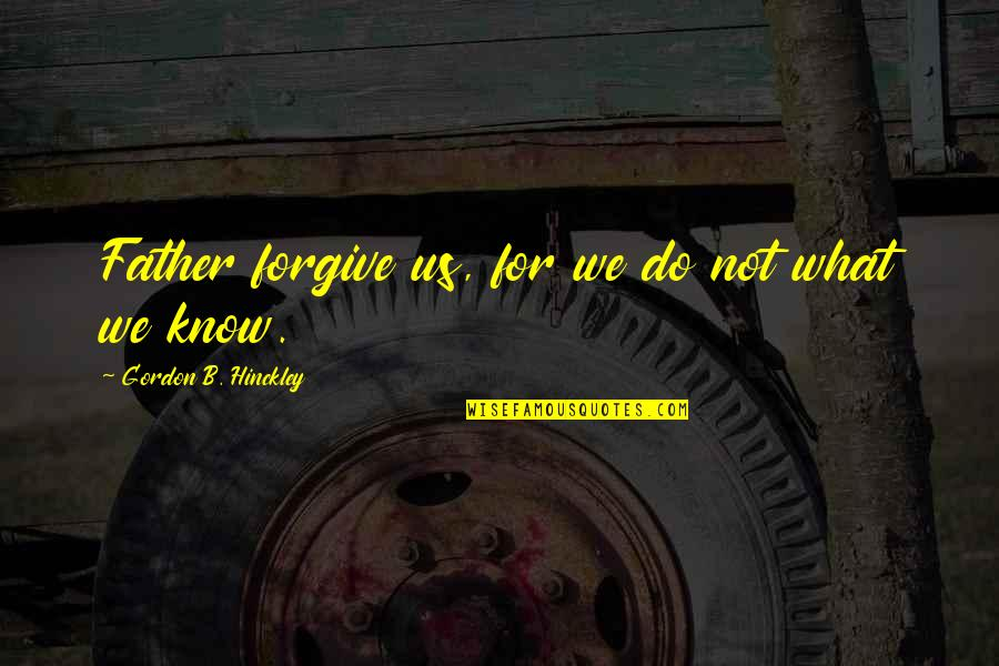 Staying Positive Through Cancer Quotes By Gordon B. Hinckley: Father forgive us, for we do not what