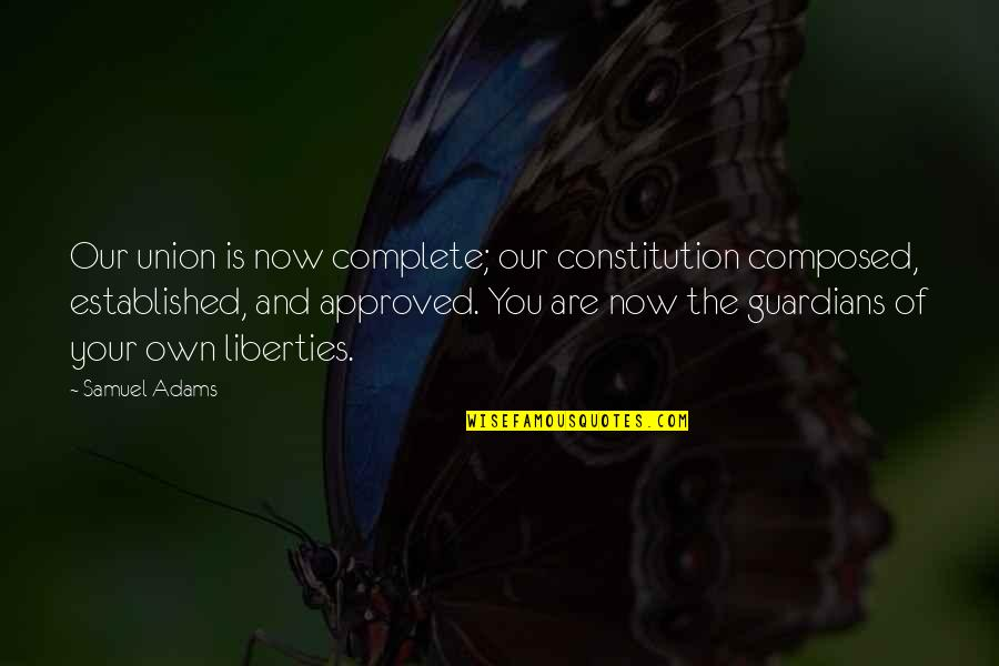 Staying Positive Through Cancer Quotes By Samuel Adams: Our union is now complete; our constitution composed,