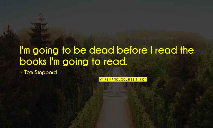 Staying Positive Through Cancer Quotes By Tom Stoppard: I'm going to be dead before I read