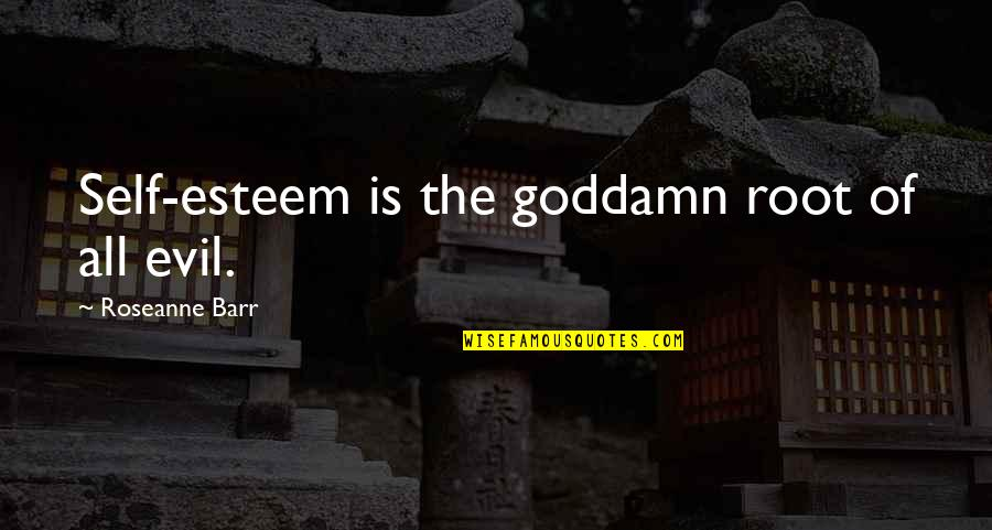 Staying Strong Positive Quotes By Roseanne Barr: Self-esteem is the goddamn root of all evil.