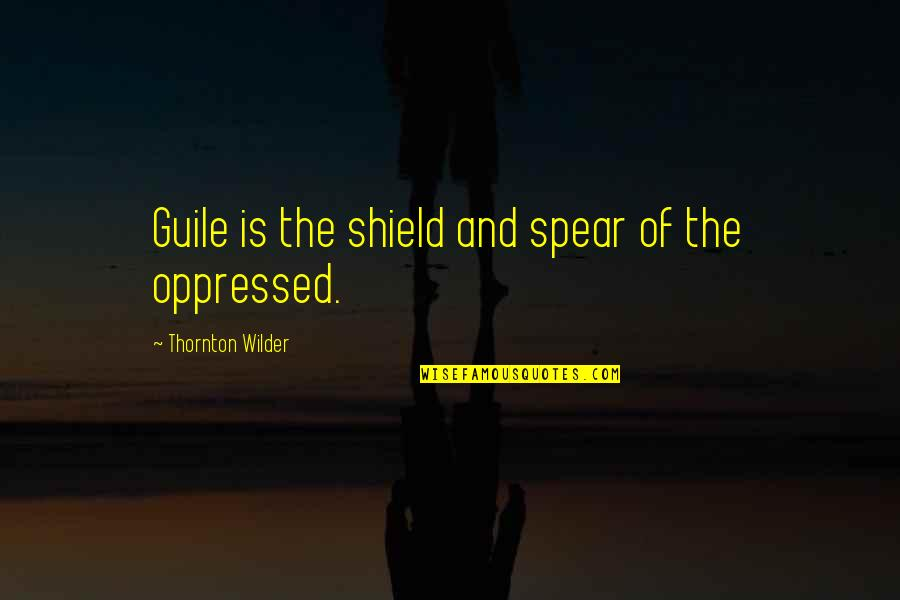 Staying Strong Positive Quotes By Thornton Wilder: Guile is the shield and spear of the