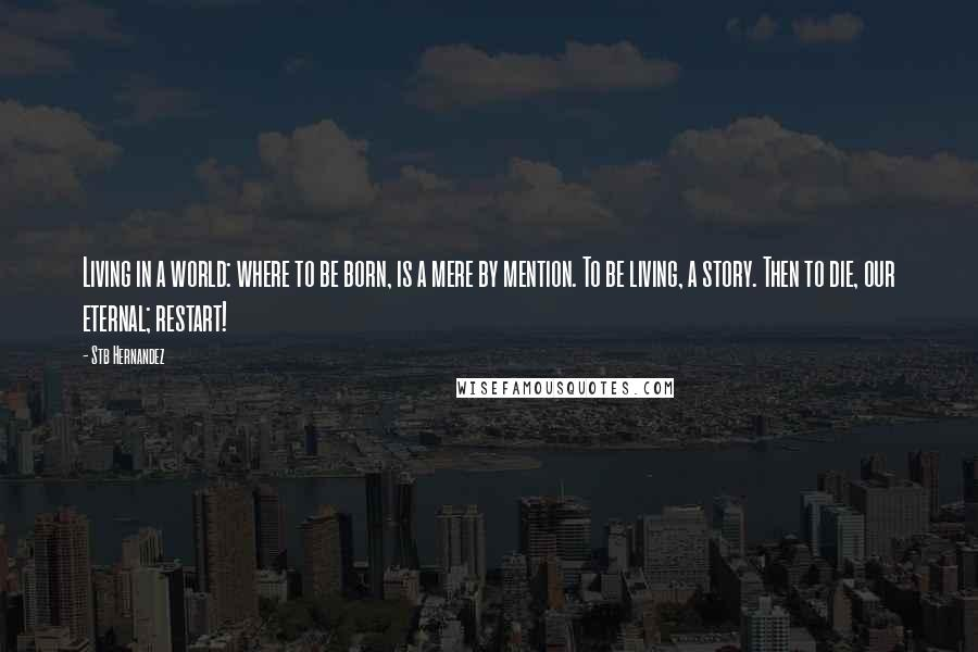 Stb Hernandez quotes: Living in a world: where to be born, is a mere by mention. To be living, a story. Then to die, our eternal; restart!