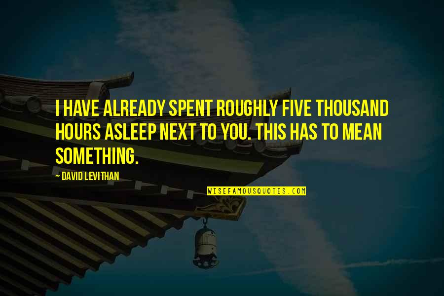 Steady Grinding Quotes By David Levithan: I have already spent roughly five thousand hours