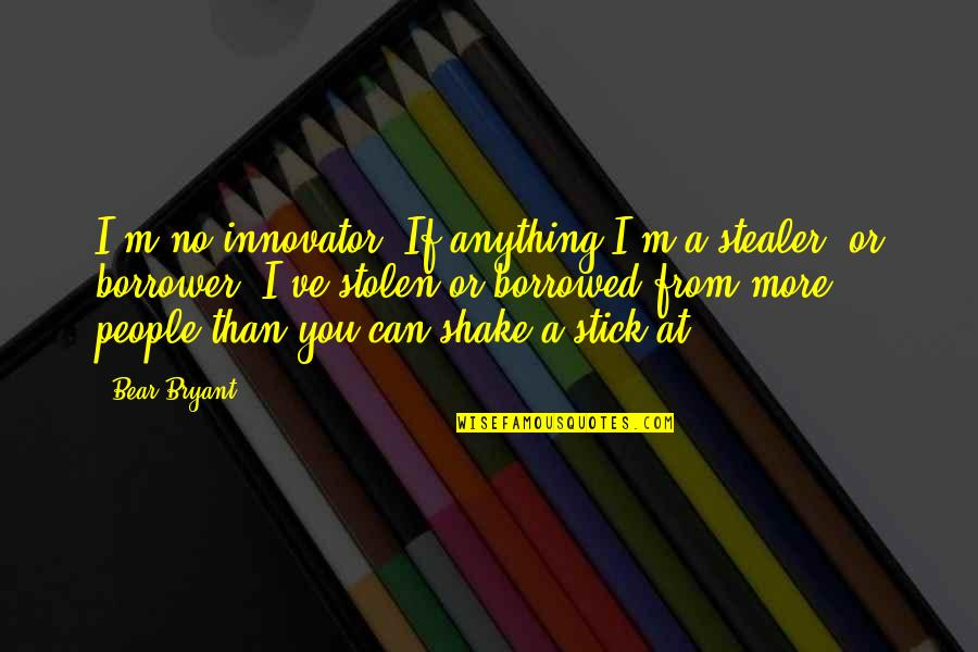 Stealer Quotes By Bear Bryant: I'm no innovator. If anything I'm a stealer,