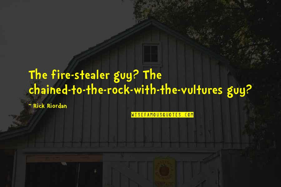 Stealer Quotes By Rick Riordan: The fire-stealer guy? The chained-to-the-rock-with-the-vultures guy?