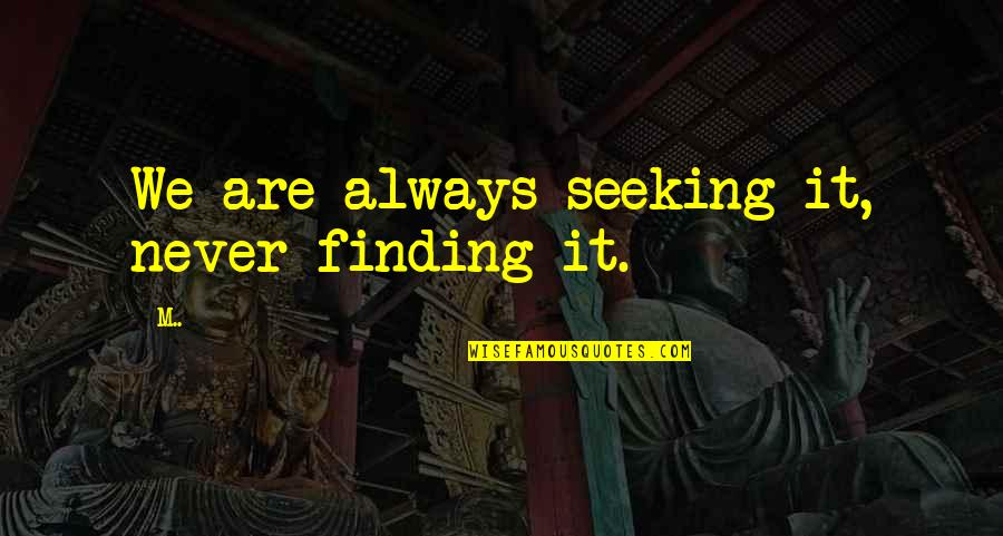 Stealers Quotes By M..: We are always seeking it, never finding it.
