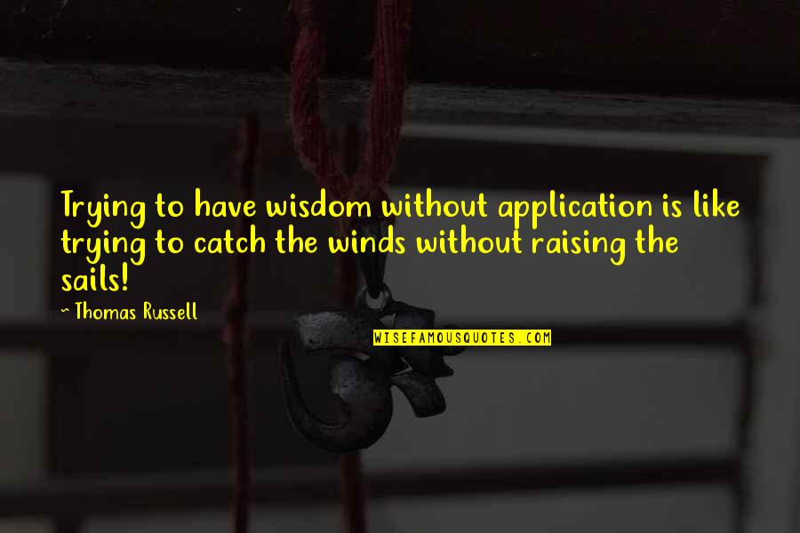 Stealers Quotes By Thomas Russell: Trying to have wisdom without application is like