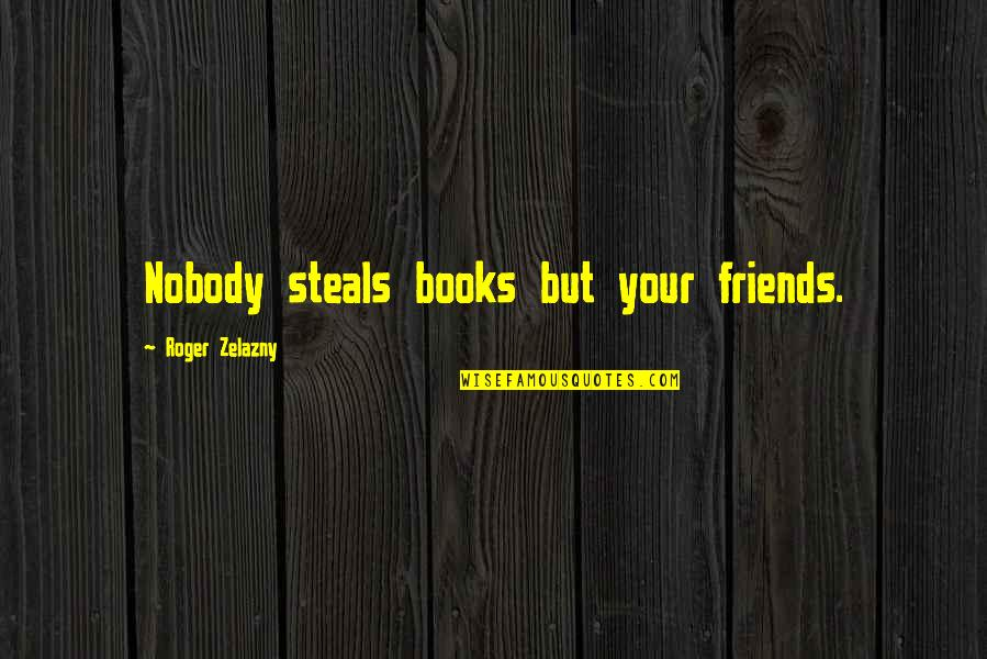 Stealing From Friends Quotes By Roger Zelazny: Nobody steals books but your friends.